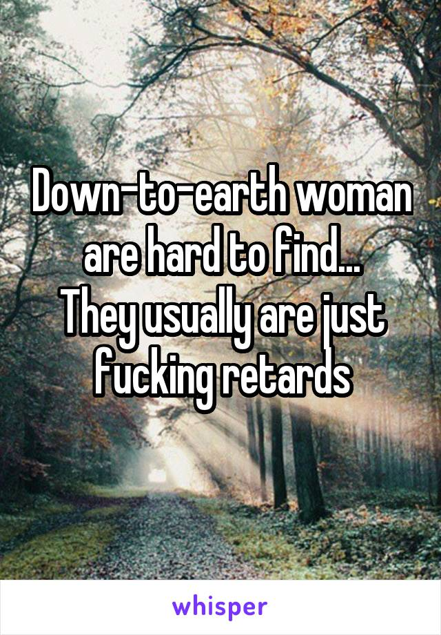 Down-to-earth woman are hard to find... They usually are just fucking retards
