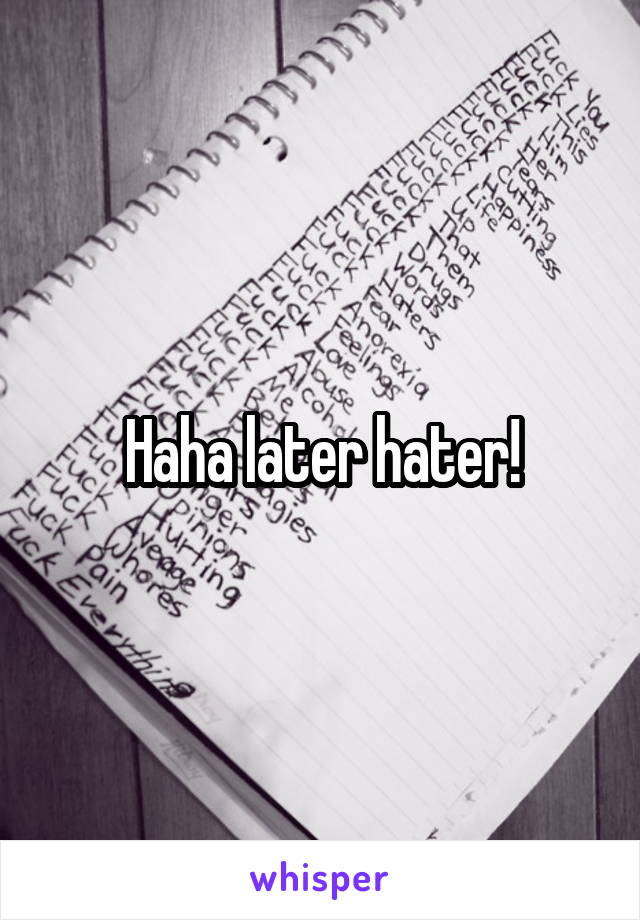 Haha later hater!
