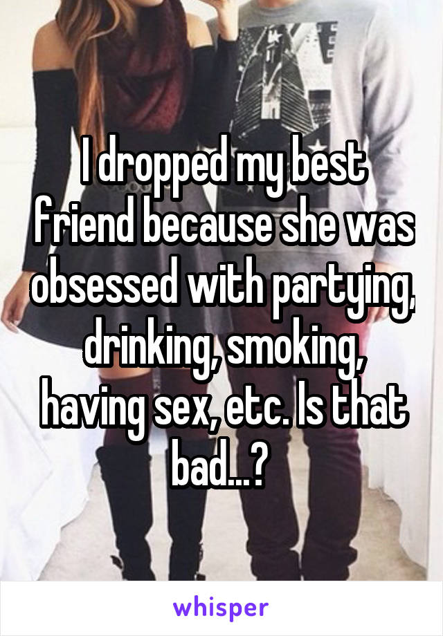 I dropped my best friend because she was obsessed with partying, drinking, smoking, having sex, etc. Is that bad...?