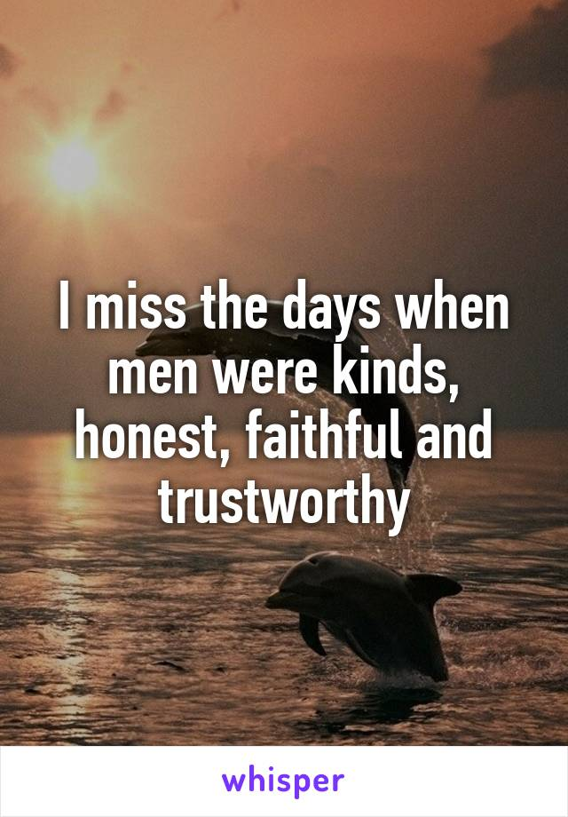 I miss the days when men were kinds, honest, faithful and trustworthy