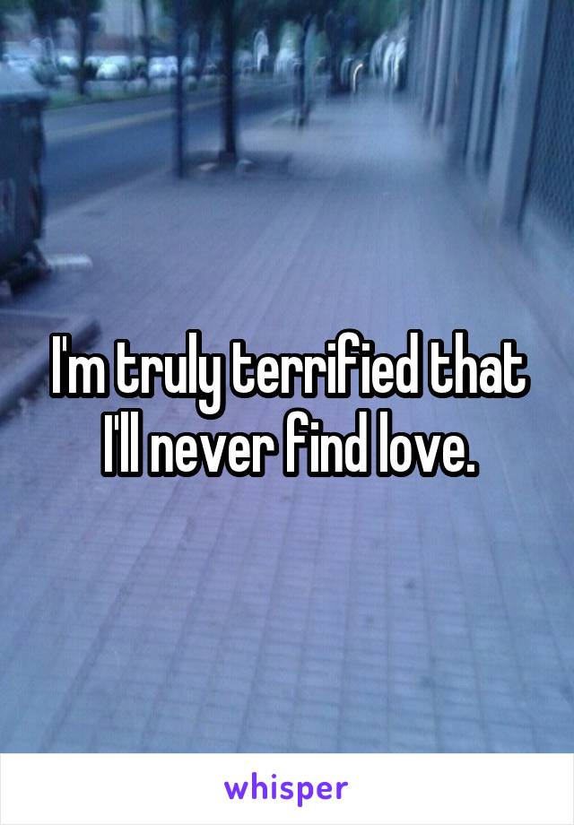 I'm truly terrified that I'll never find love.