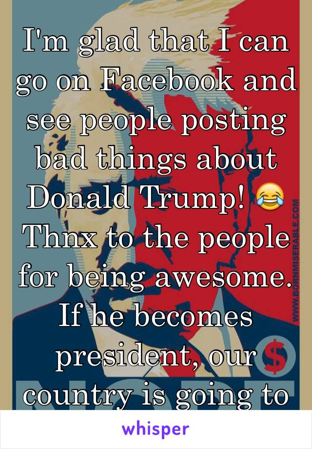 I'm glad that I can go on Facebook and see people posting bad things about Donald Trump! 😂 Thnx to the people for being awesome. If he becomes president, our country is going to to be doomed! 😒