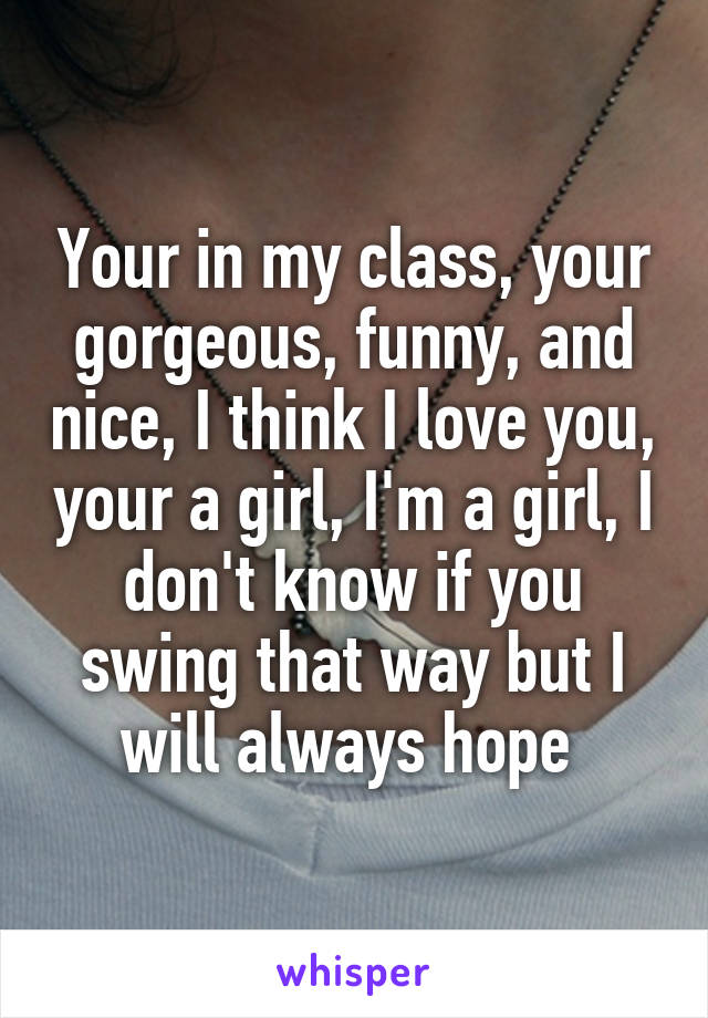 Your in my class, your gorgeous, funny, and nice, I think I love you, your a girl, I'm a girl, I don't know if you swing that way but I will always hope