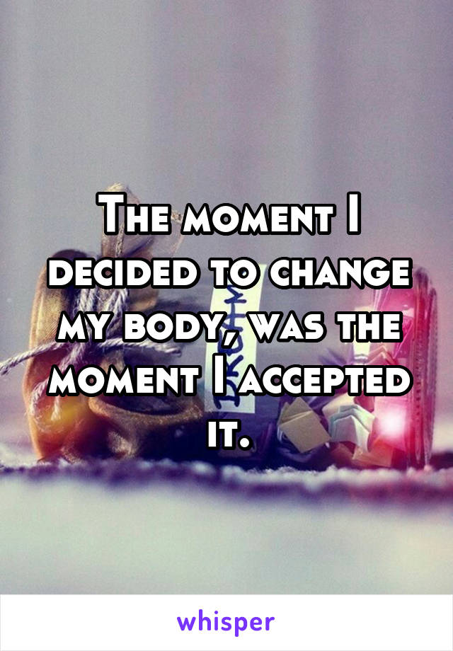 The moment I decided to change my body, was the moment I accepted it.