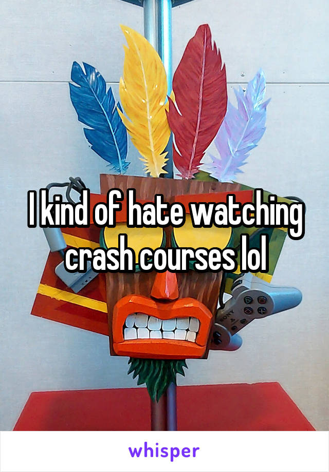I kind of hate watching crash courses lol
