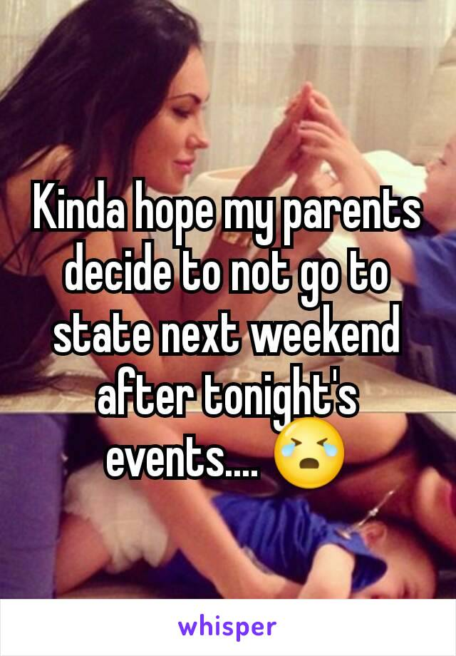 Kinda hope my parents decide to not go to state next weekend after tonight's events.... 😭