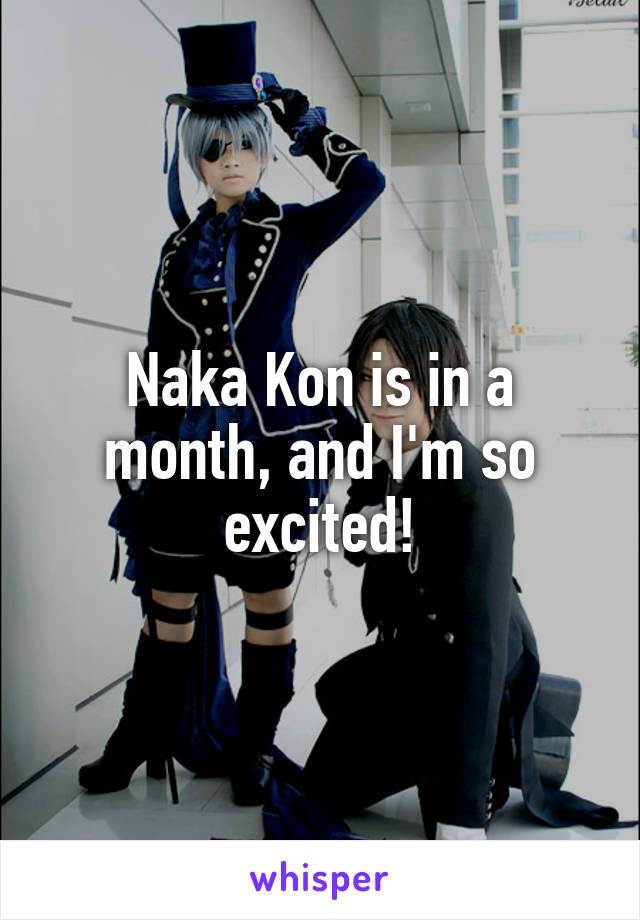 Naka Kon is in a month, and I'm so excited!