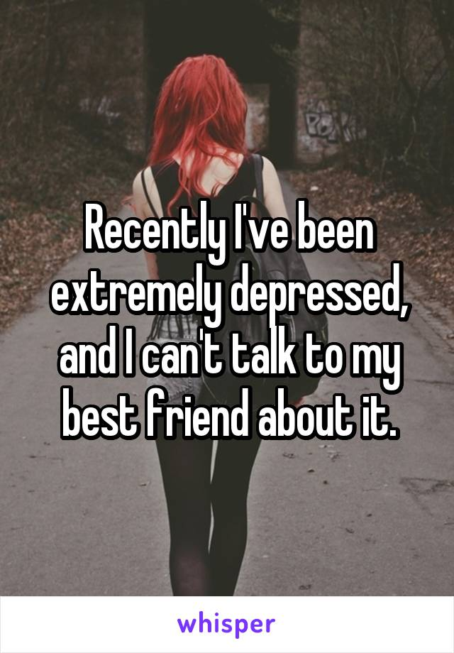 Recently I've been extremely depressed, and I can't talk to my best friend about it.