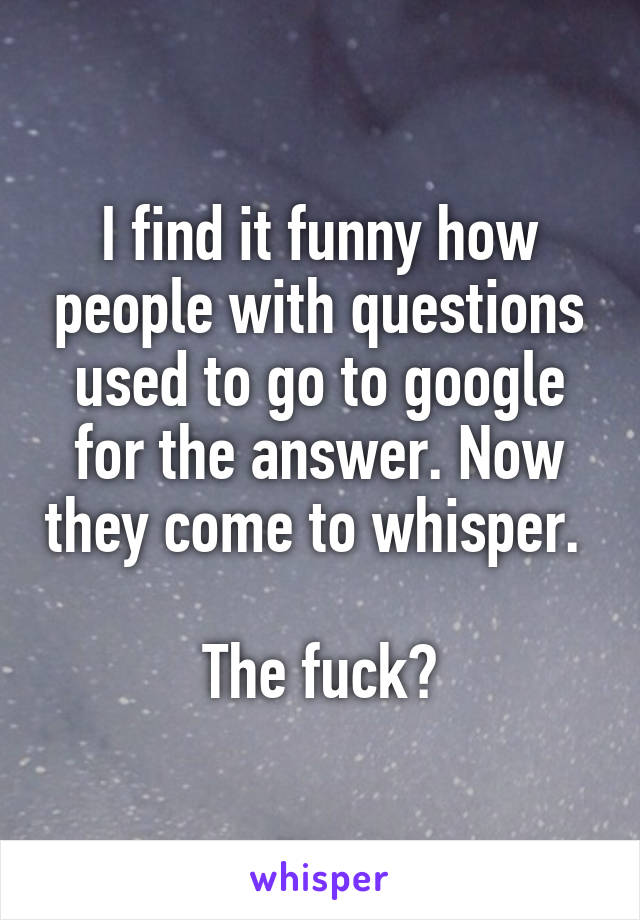 I find it funny how people with questions used to go to google for the answer. Now they come to whisper.   The fuck?