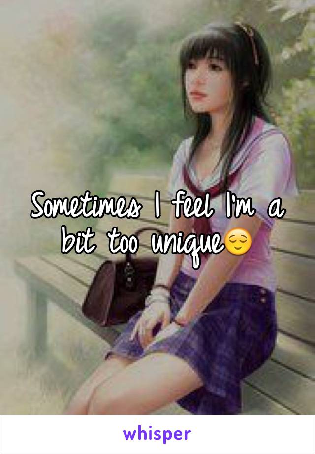 Sometimes I feel I'm a bit too unique😌