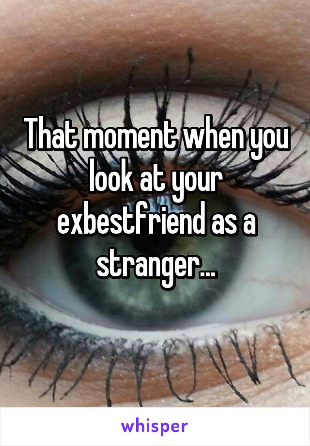 That moment when you look at your exbestfriend as a stranger...