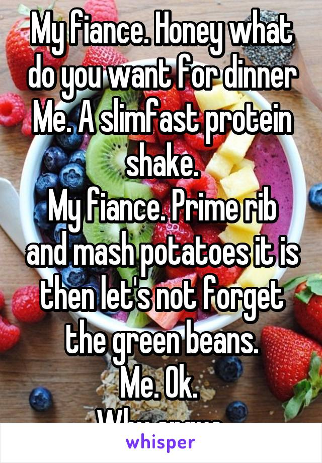 My fiance. Honey what do you want for dinner Me. A slimfast protein shake. My fiance. Prime rib and mash potatoes it is then let's not forget the green beans. Me. Ok.  Why argue.