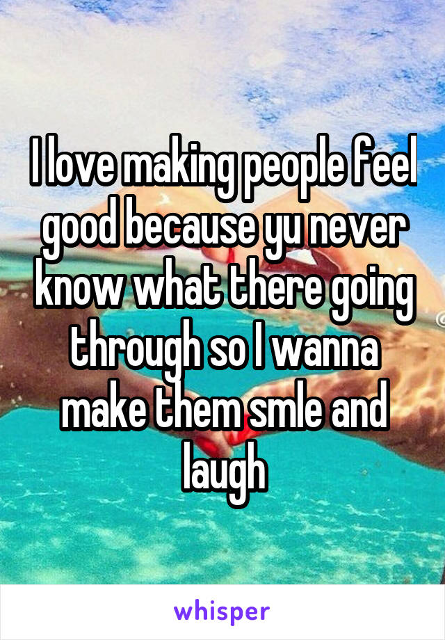 I love making people feel good because yu never know what there going through so I wanna make them smle and laugh