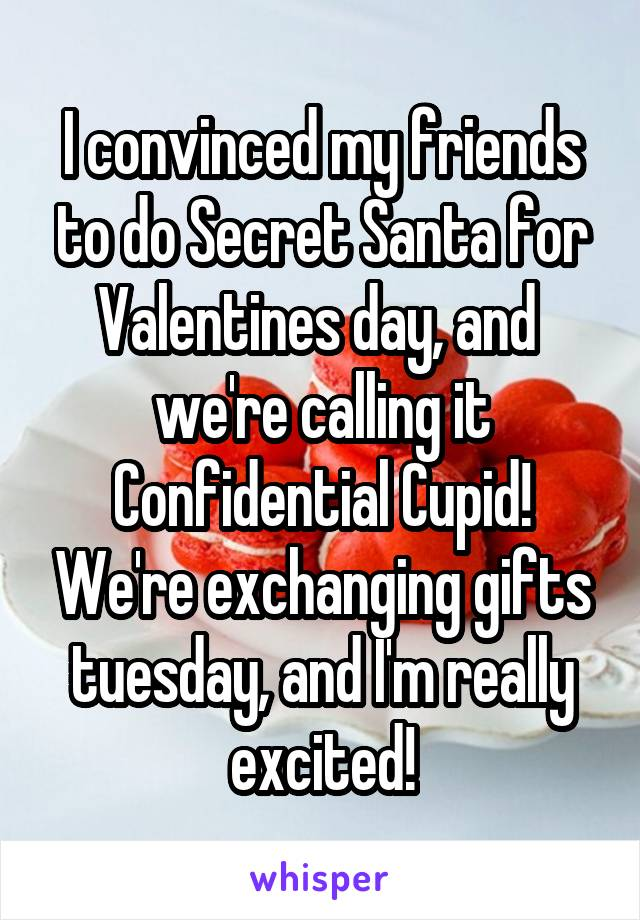 I convinced my friends to do Secret Santa for Valentines day, and  we're calling it Confidential Cupid! We're exchanging gifts tuesday, and I'm really excited!