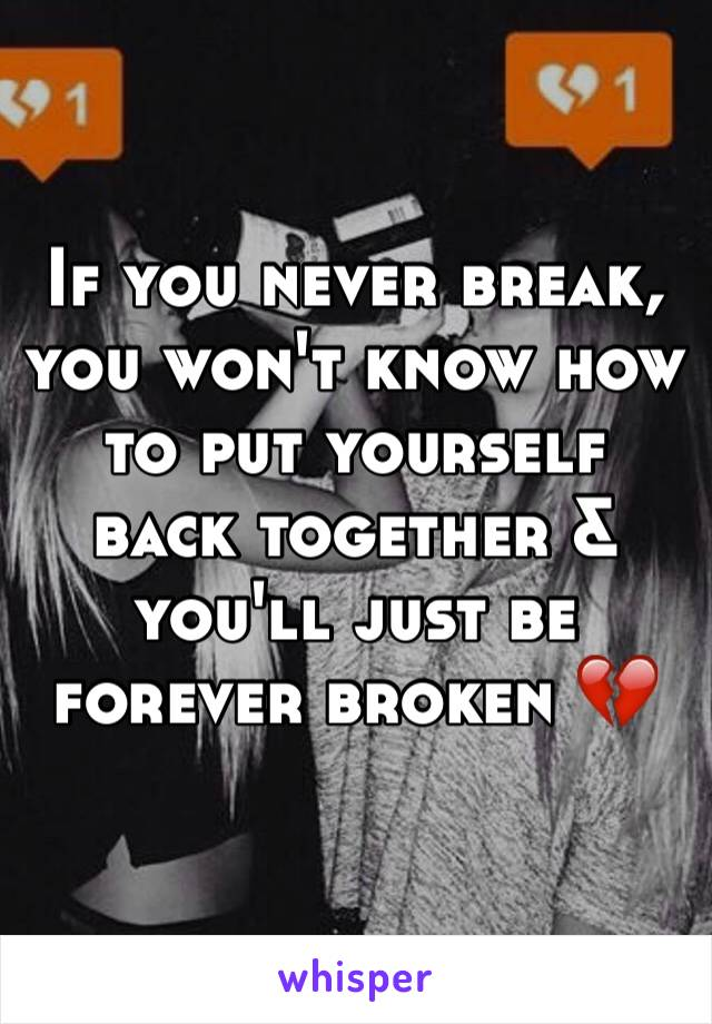 If you never break, you won't know how to put yourself back together & you'll just be forever broken 💔