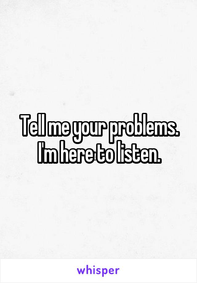Tell me your problems. I'm here to listen.