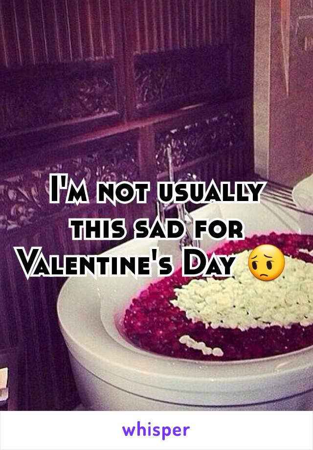 I'm not usually this sad for Valentine's Day 😔