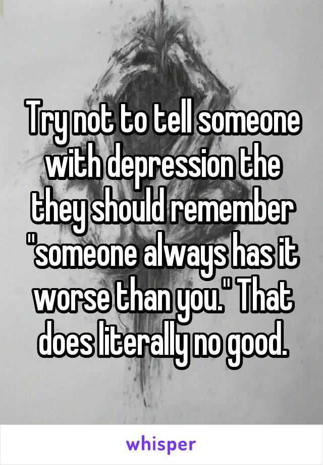 "Try not to tell someone with depression the they should remember ""someone always has it worse than you."" That does literally no good."