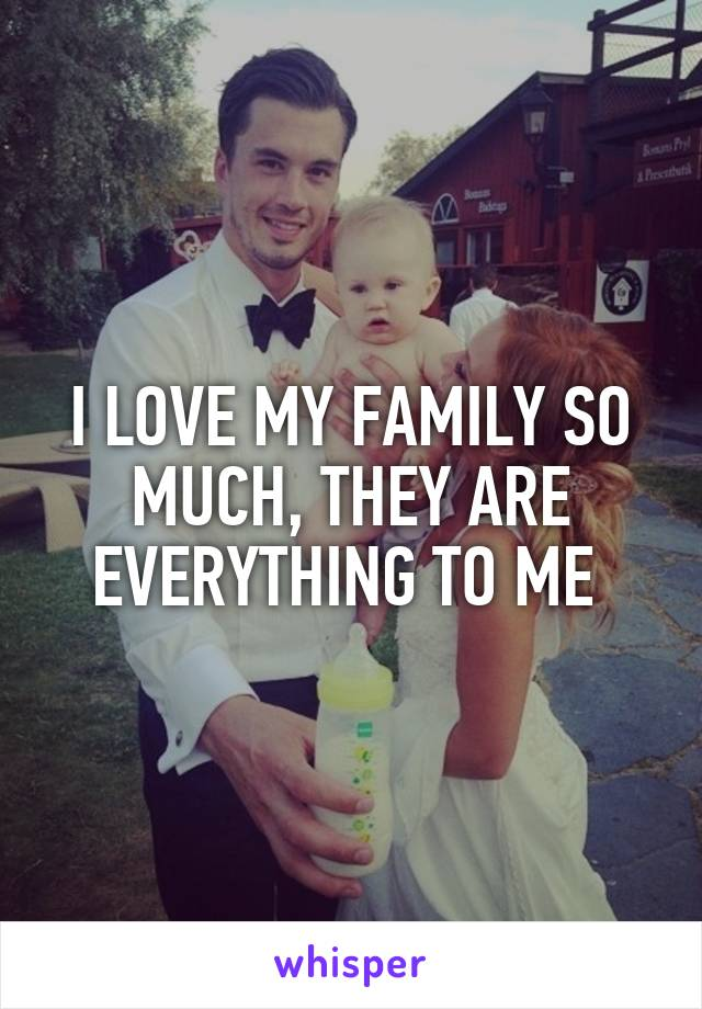 I LOVE MY FAMILY SO MUCH, THEY ARE EVERYTHING TO ME