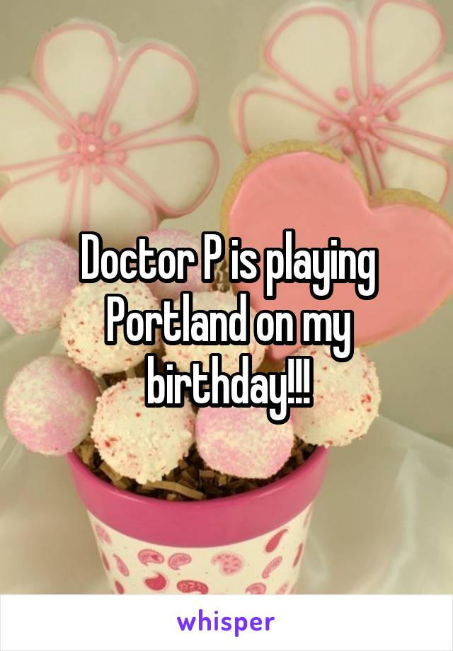 Doctor P is playing Portland on my birthday!!!