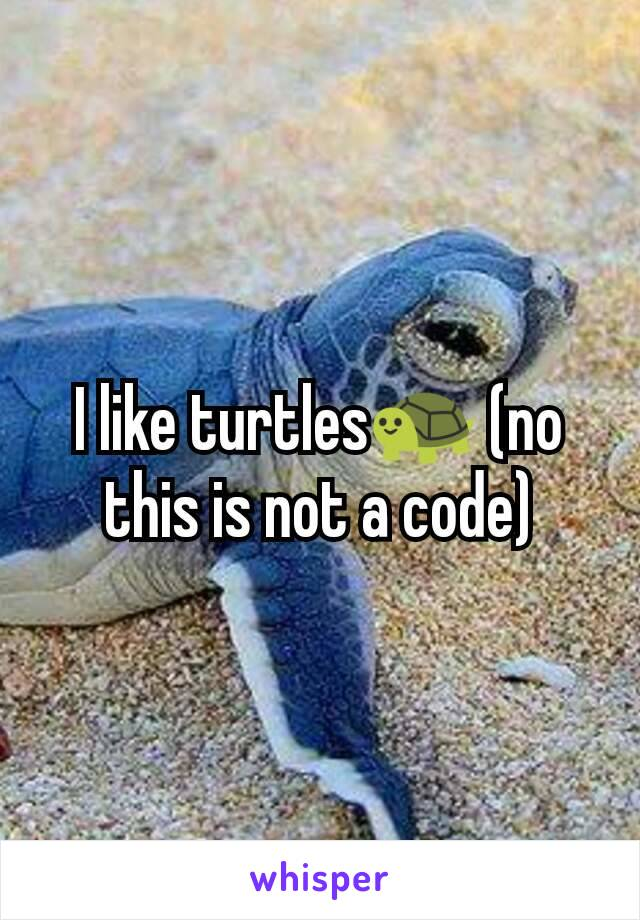 I like turtles🐢 (no this is not a code)