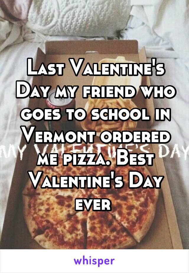 Last Valentine's Day my friend who goes to school in Vermont ordered me pizza. Best Valentine's Day ever