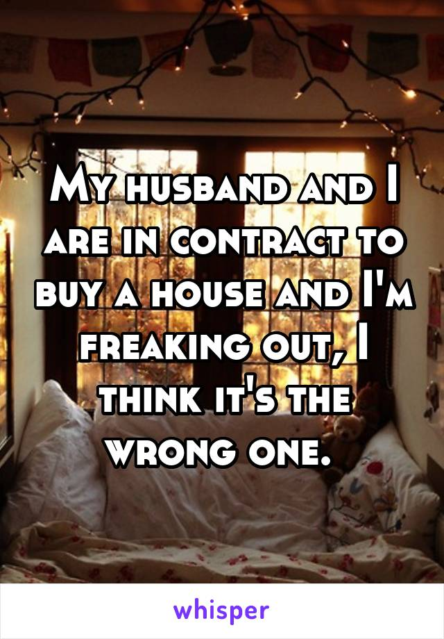 My husband and I are in contract to buy a house and I'm freaking out, I think it's the wrong one.