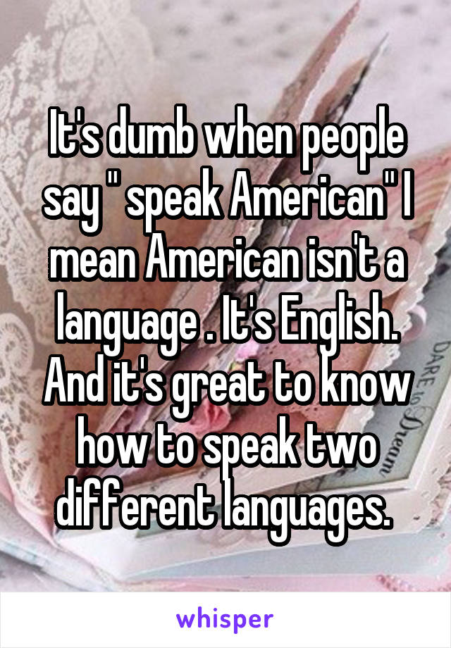 "It's dumb when people say "" speak American"" I mean American isn't a language . It's English. And it's great to know how to speak two different languages."