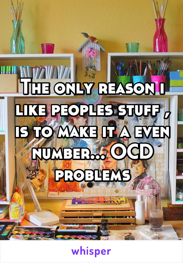 The only reason i like peoples stuff , is to make it a even number... OCD problems