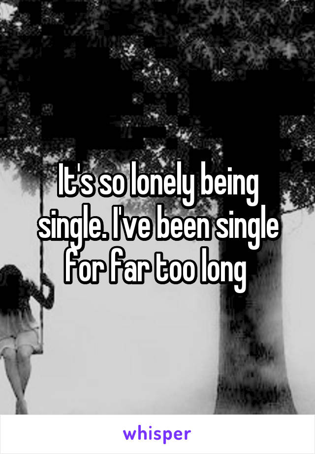 It's so lonely being single. I've been single for far too long