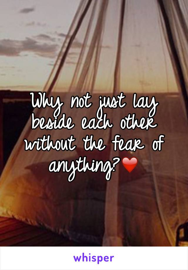 Why not just lay beside each other without the fear of anything?❤️