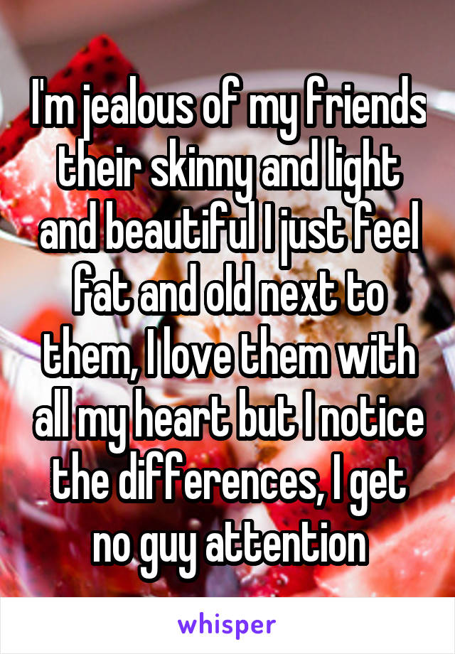 I'm jealous of my friends their skinny and light and beautiful I just feel fat and old next to them, I love them with all my heart but I notice the differences, I get no guy attention