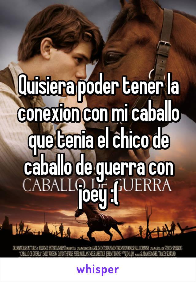 Quisiera poder tener la conexion con mi caballo que tenia el chico de caballo de guerra con joey :(
