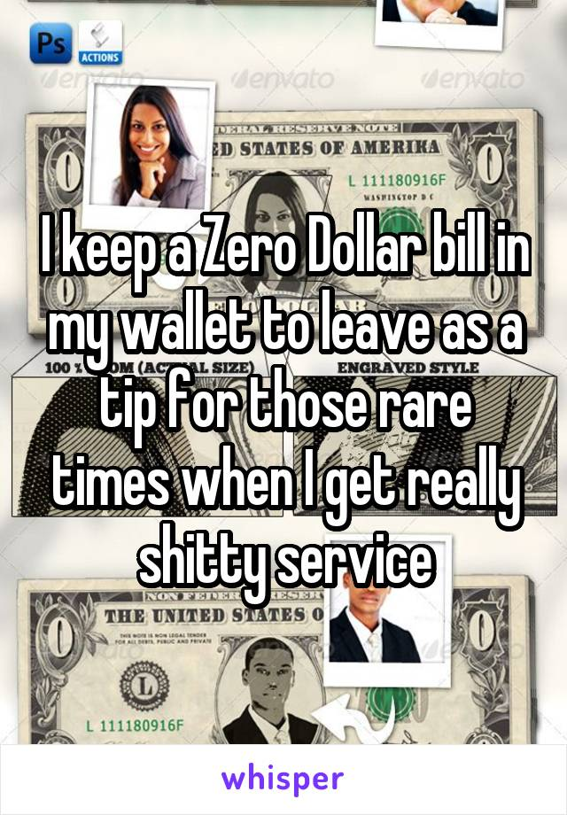 I keep a Zero Dollar bill in my wallet to leave as a tip for those rare times when I get really shitty service
