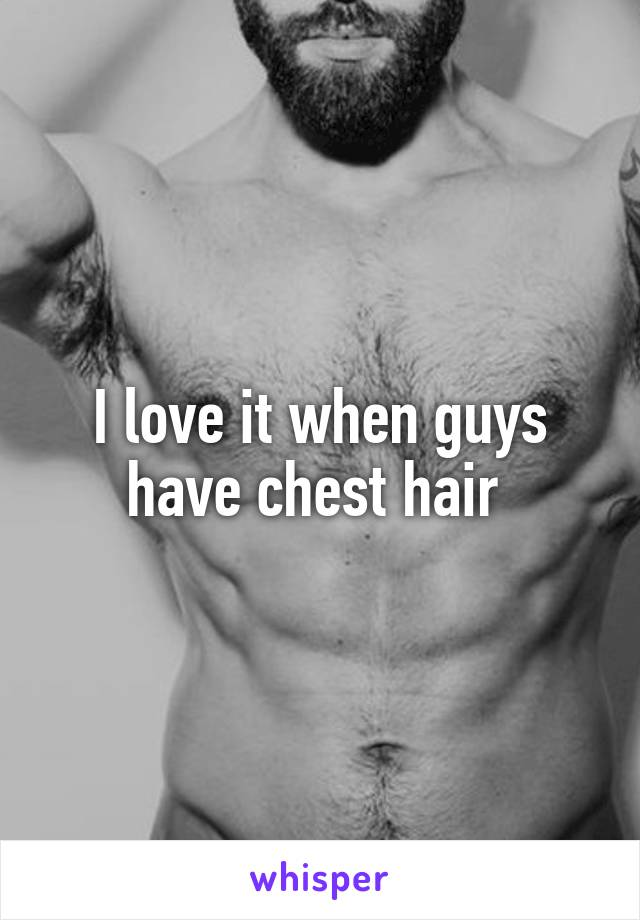 I love it when guys have chest hair