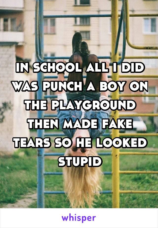 in school all i did was punch a boy on the playground then made fake tears so he looked stupid