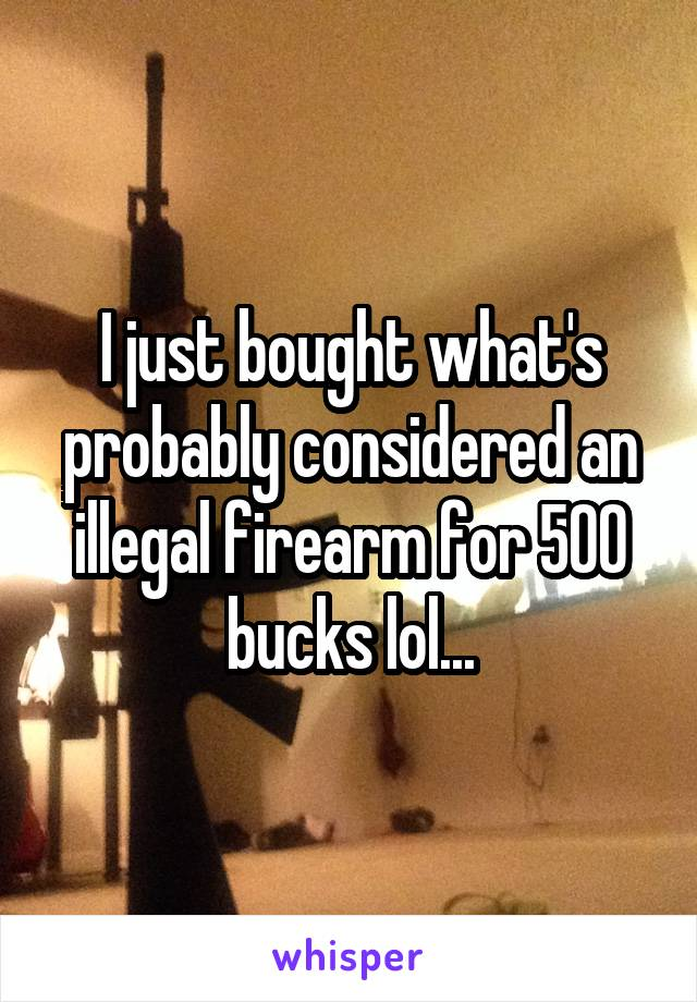 I just bought what's probably considered an illegal firearm for 500 bucks lol...