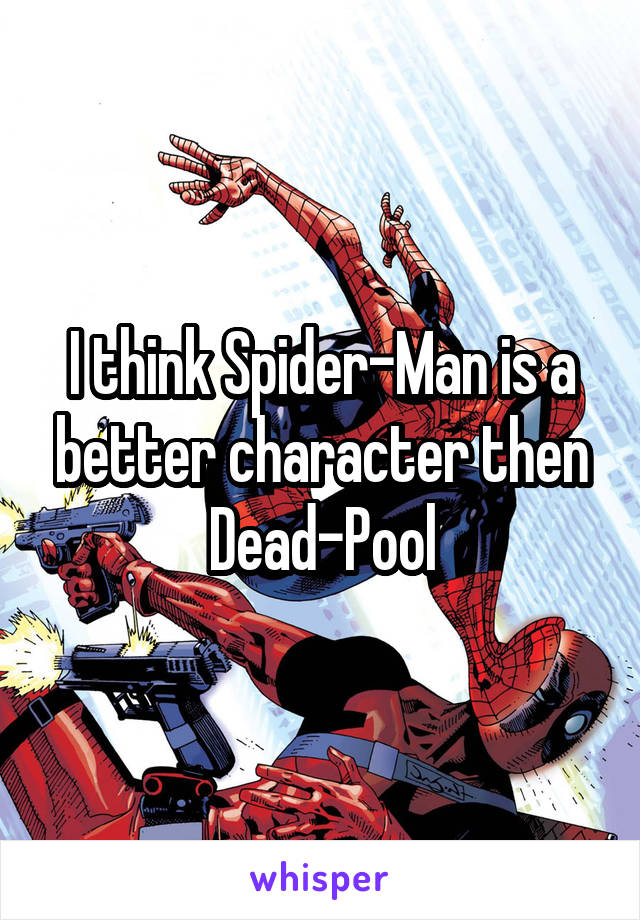 I think Spider-Man is a better character then Dead-Pool