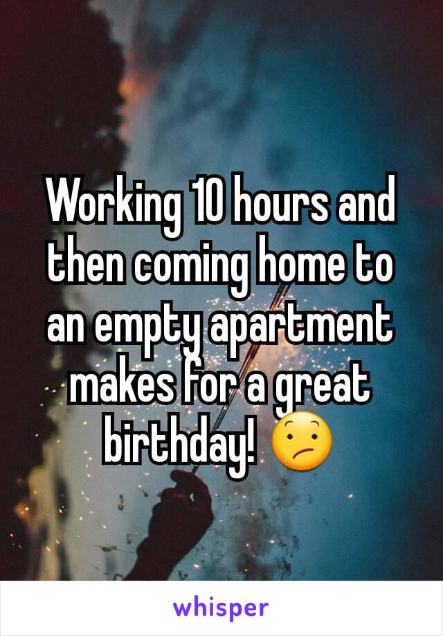Working 10 hours and then coming home to an empty apartment makes for a great birthday! 😕