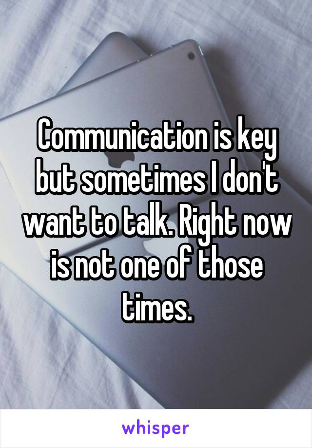 Communication is key but sometimes I don't want to talk. Right now is not one of those times.