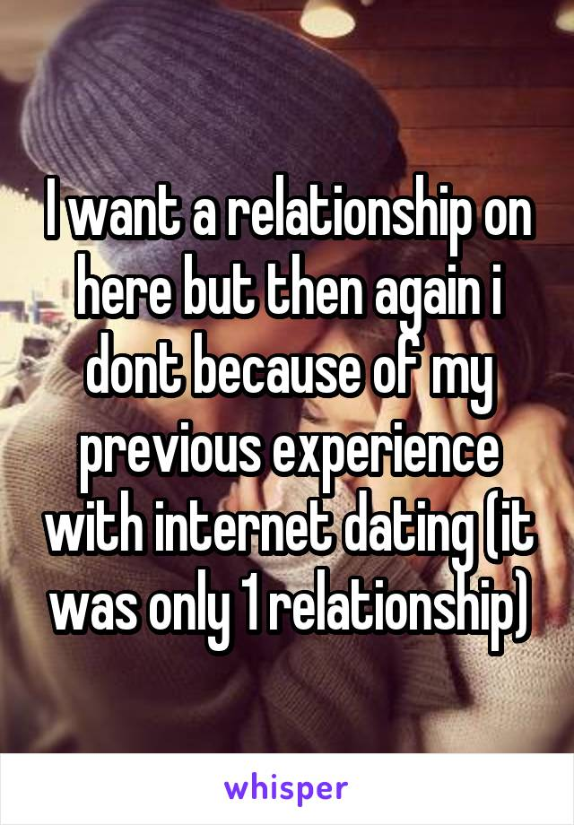 I want a relationship on here but then again i dont because of my previous experience with internet dating (it was only 1 relationship)
