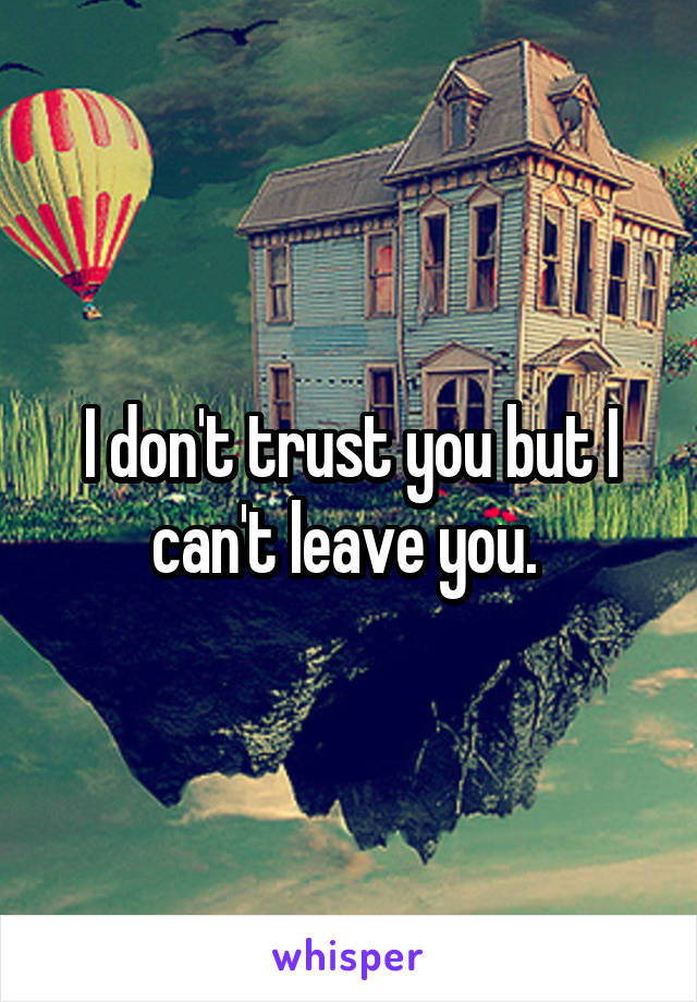 I don't trust you but I can't leave you.