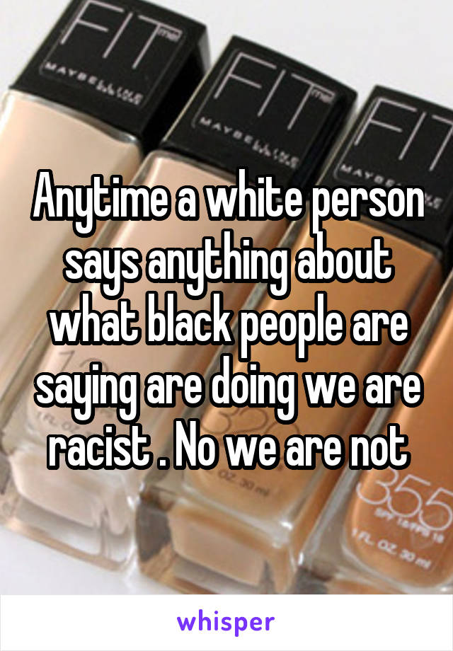 Anytime a white person says anything about what black people are saying are doing we are racist . No we are not