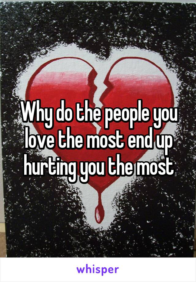 Why do the people you love the most end up hurting you the most