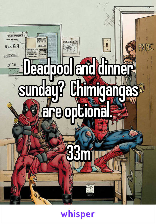 Deadpool and dinner sunday?  Chimigangas are optional.   33m