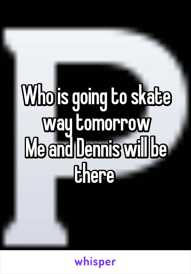 Who is going to skate way tomorrow Me and Dennis will be there