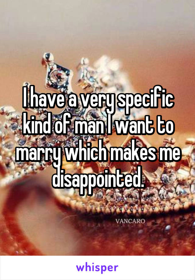 I have a very specific kind of man I want to marry which makes me disappointed.