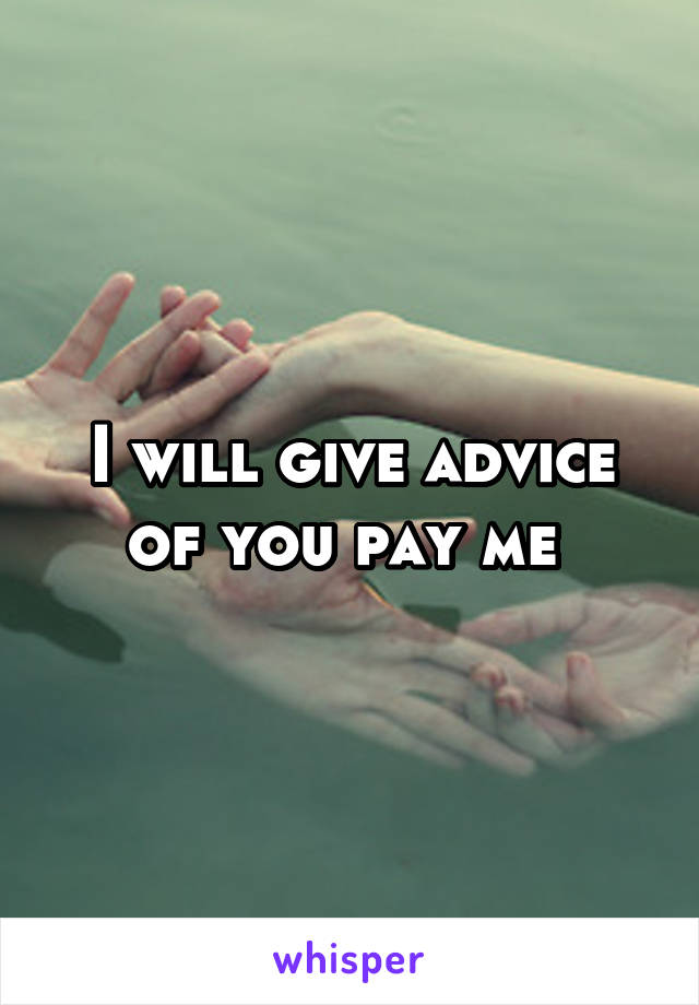 I will give advice of you pay me