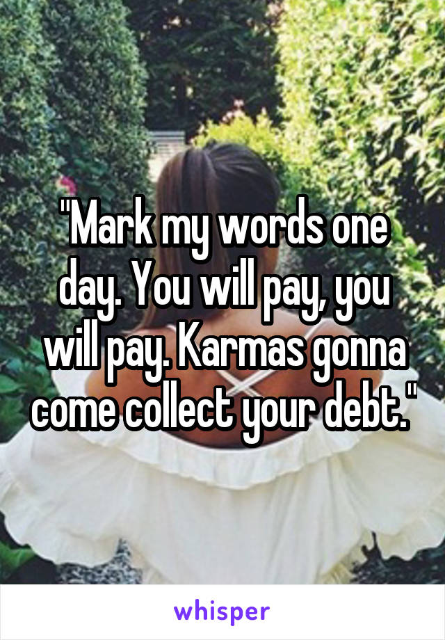 """""""Mark my words one day. You will pay, you will pay. Karmas gonna come collect your debt."""""""