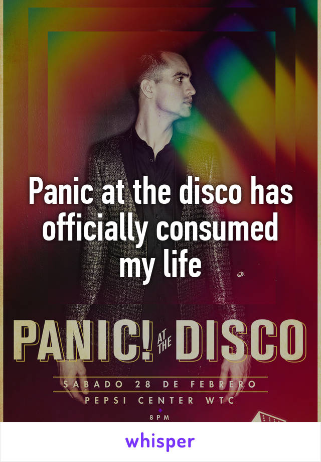 Panic at the disco has officially consumed my life